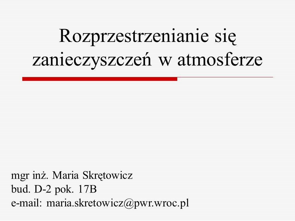 Rozprzestrzenianie się zanieczyszczeń w atmosferze mgr inż. Maria Skrętowicz bud. D-2 pok. 17B e-mail: maria.skretowicz@pwr.wroc.pl