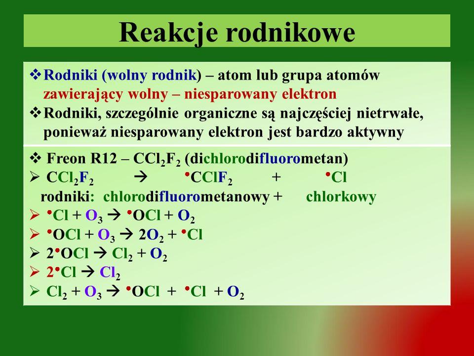 Reakcje rodnikowe  Rodniki (wolny rodnik) – atom lub grupa atomów zawierający wolny – niesparowany elektron  Rodniki, szczególnie organiczne są najczęściej nietrwałe, ponieważ niesparowany elektron jest bardzo aktywny  Freon R12 – CCl 2 F 2 (dichlorodifluorometan)  CCl 2 F 2  ● CClF 2 + ● Cl rodniki: chlorodifluorometanowy + chlorkowy  ● Cl + O 3  ● OCl + O 2  ● OCl + O 3  2O 2 + ● Cl  2 ● OCl  Cl 2 + O 2  2 ● Cl  Cl 2  Cl 2 + O 3  ● OCl + ● Cl + O 2