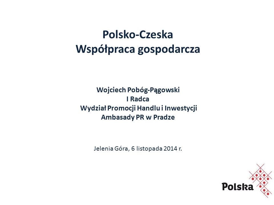 Polsko-Czeska Współpraca gospodarcza Wojciech Pobóg-Pągowski I Radca Wydział Promocji Handlu i Inwestycji Ambasady PR w Pradze Jelenia Góra, 6 listopada 2014 r.