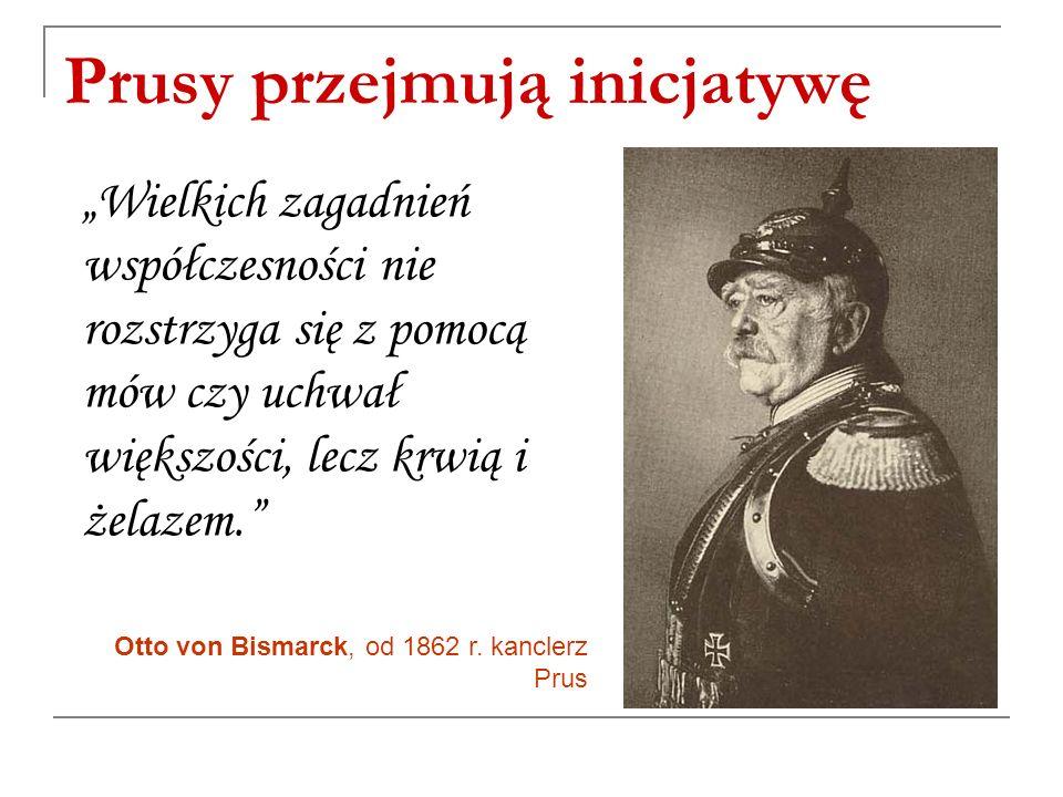 """Prusy przejmują inicjatywę """"Wielkich zagadnień współczesności nie rozstrzyga się z pomocą mów czy uchwał większości, lecz krwią i żelazem. Otto von Bismarck, od 1862 r."""