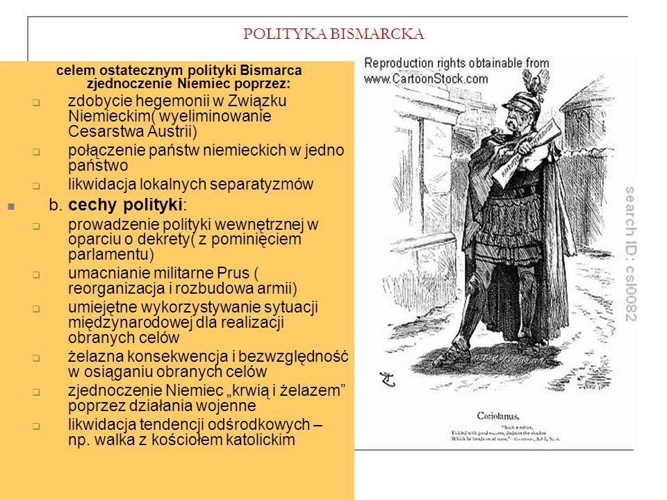 POLITYKA BISMARCKA celem ostatecznym polityki Bismarca zjednoczenie Niemiec poprzez:  zdobycie hegemonii w Związku Niemieckim( wyeliminowanie Cesarstwa Austrii)  połączenie państw niemieckich w jedno państwo  likwidacja lokalnych separatyzmów b.