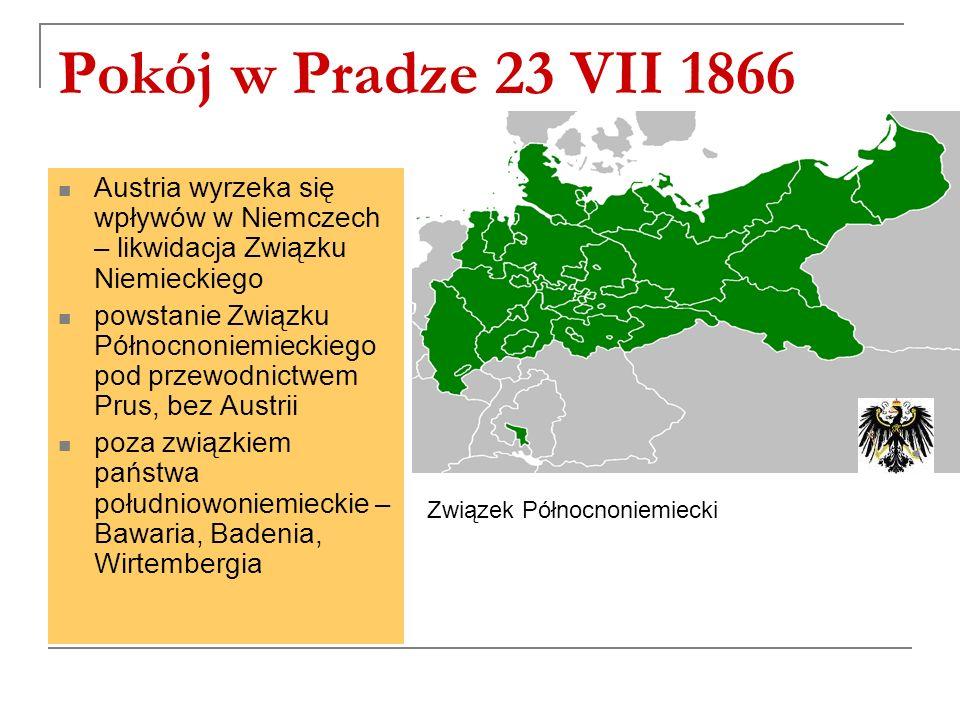 Pokój w Pradze 23 VII 1866 Austria wyrzeka się wpływów w Niemczech – likwidacja Związku Niemieckiego powstanie Związku Północnoniemieckiego pod przewodnictwem Prus, bez Austrii poza związkiem państwa południowoniemieckie – Bawaria, Badenia, Wirtembergia Związek Północnoniemiecki