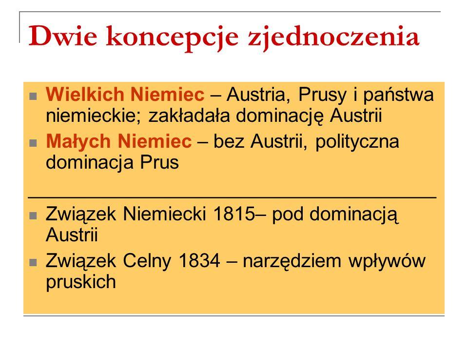 Dwie koncepcje zjednoczenia Wielkich Niemiec – Austria, Prusy i państwa niemieckie; zakładała dominację Austrii Małych Niemiec – bez Austrii, polityczna dominacja Prus ______________________________________ Związek Niemiecki 1815– pod dominacją Austrii Związek Celny 1834 – narzędziem wpływów pruskich