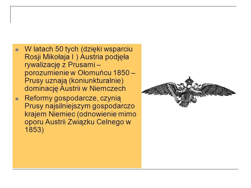 W latach 50 tych (dzięki wsparciu Rosji Mikołaja I ) Austria podjęła rywalizację z Prusami – porozumienie w Ołomuńcu 1850 – Prusy uznają (koniunkturalnie) dominację Austrii w Niemczech Reformy gospodarcze, czynią Prusy najsilniejszym gospodarczo krajem Niemiec (odnowienie mimo oporu Austrii Związku Celnego w 1853)