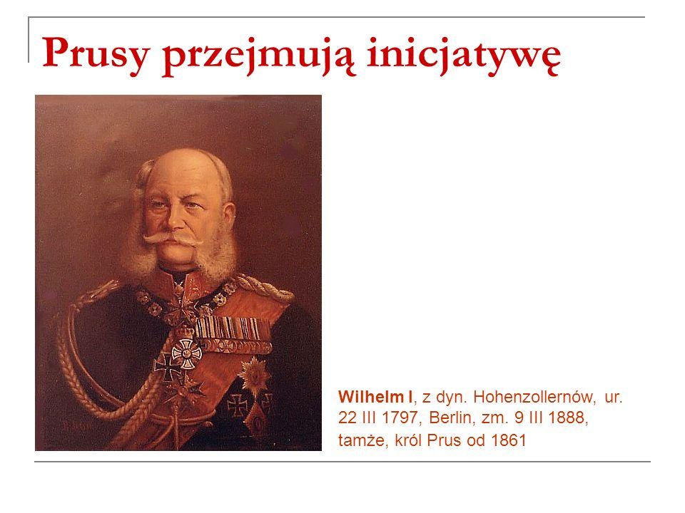 Prusy przejmują inicjatywę Wilhelm I, z dyn.Hohenzollernów, ur.