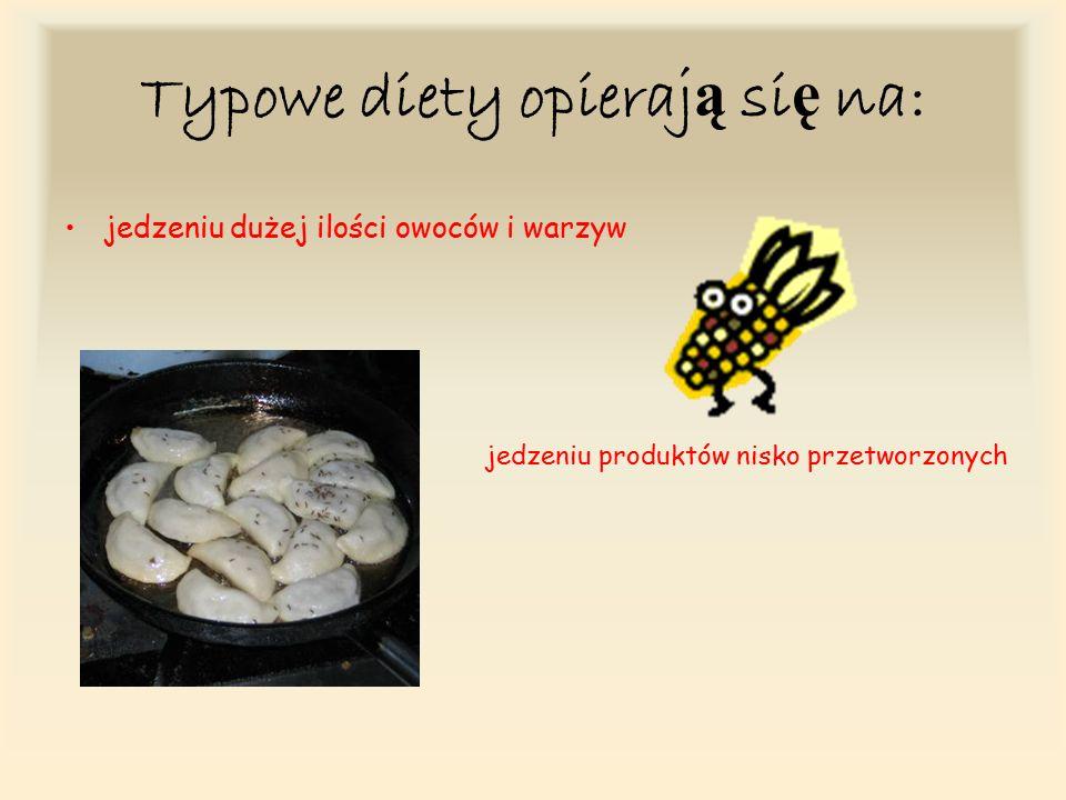 Typowe diety opieraj ą si ę na: jedzeniu dużej ilości owoców i warzyw jedzeniu produktów nisko przetworzonych