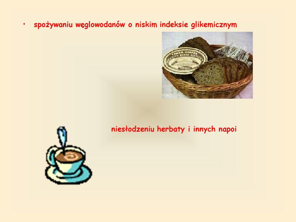 spożywaniu węglowodanów o niskim indeksie glikemicznym niesłodzeniu herbaty i innych napoi