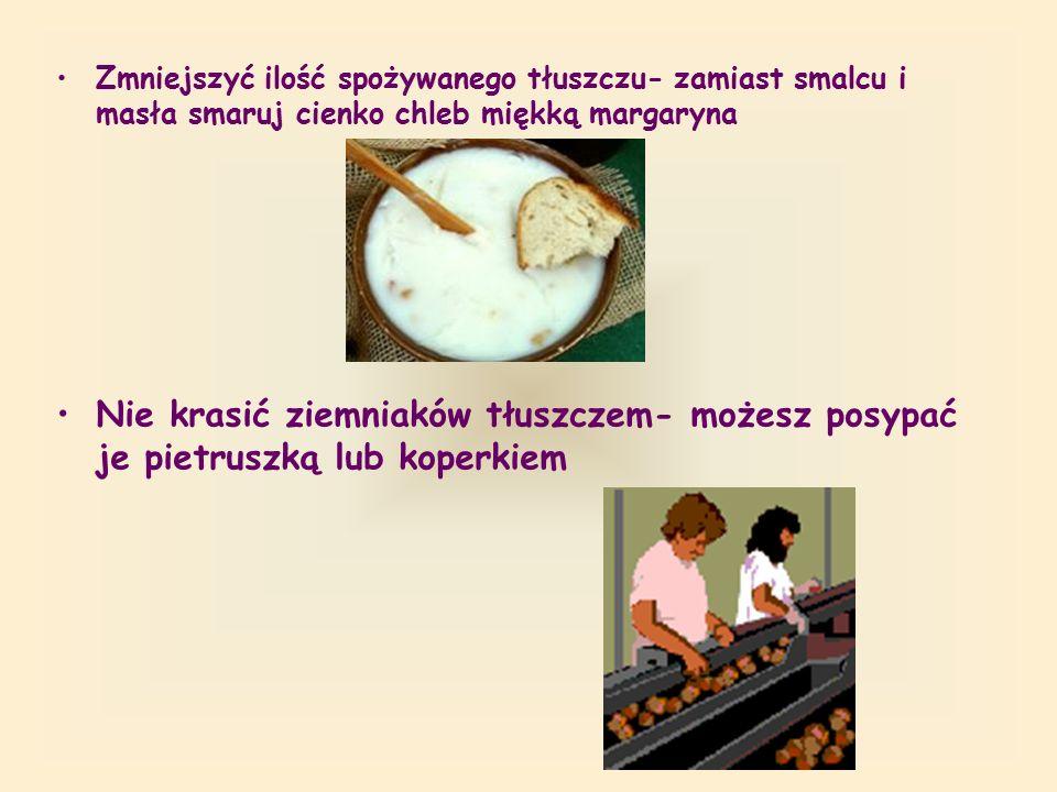 Zmniejszyć ilość spożywanego tłuszczu- zamiast smalcu i masła smaruj cienko chleb miękką margaryna Nie krasić ziemniaków tłuszczem- możesz posypać je pietruszką lub koperkiem