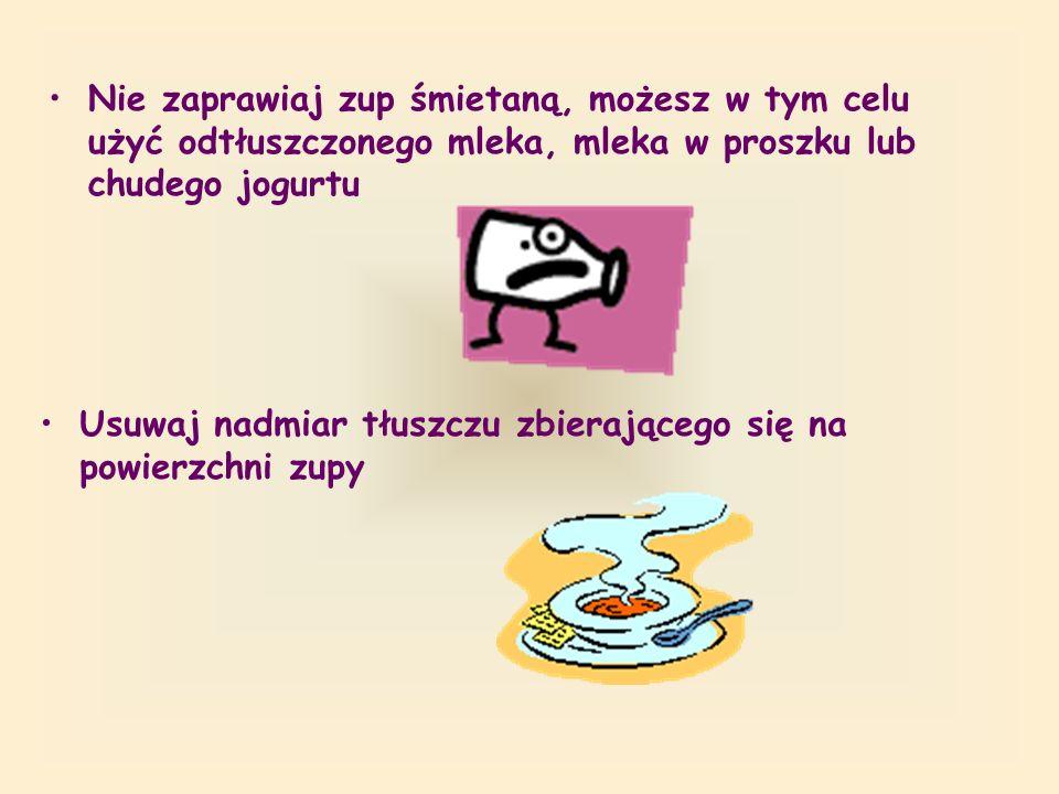 Nie zaprawiaj zup śmietaną, możesz w tym celu użyć odtłuszczonego mleka, mleka w proszku lub chudego jogurtu Usuwaj nadmiar tłuszczu zbierającego się na powierzchni zupy