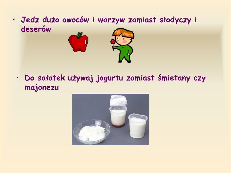 Jedz dużo owoców i warzyw zamiast słodyczy i deserów Do sałatek używaj jogurtu zamiast śmietany czy majonezu