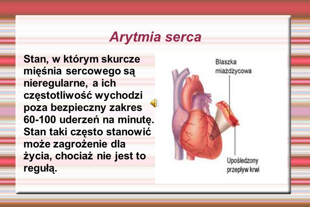 Arytmia serca Stan, w którym skurcze mięśnia sercowego są nieregularne, a ich częstotliwość wychodzi poza bezpieczny zakres 60-100 uderzeń na minutę.