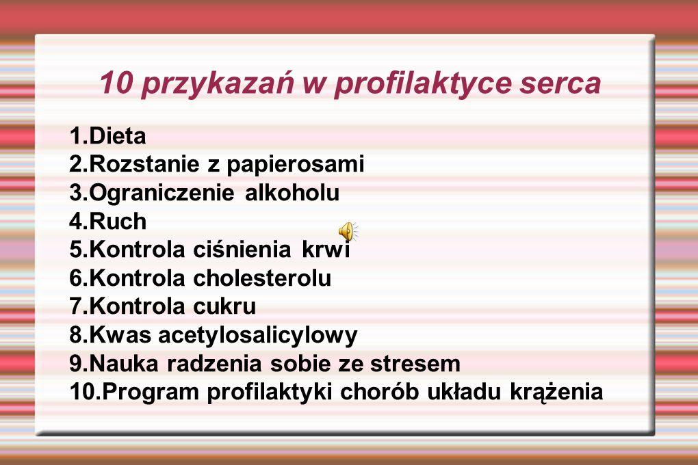 10 przykazań w profilaktyce serca 1.Dieta 2.Rozstanie z papierosami 3.Ograniczenie alkoholu 4.Ruch 5.Kontrola ciśnienia krwi 6.Kontrola cholesterolu 7.Kontrola cukru 8.Kwas acetylosalicylowy 9.Nauka radzenia sobie ze stresem 10.Program profilaktyki chorób układu krążenia