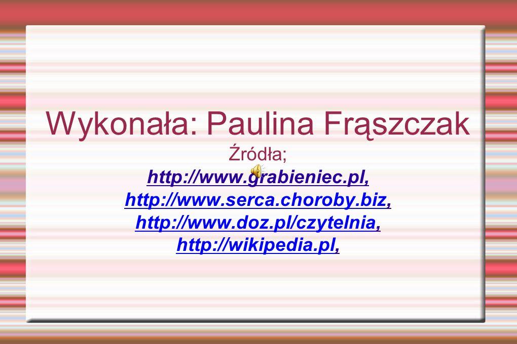 Wykonała: Paulina Frąszczak Źródła; http://www.grabieniec.pl, http://www.serca.choroby.bizhttp://www.serca.choroby.biz, http://www.doz.pl/czytelniahttp://www.doz.pl/czytelnia, http://wikipedia.plhttp://wikipedia.pl,