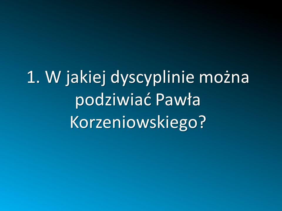 1. W jakiej dyscyplinie można podziwiać Pawła Korzeniowskiego?