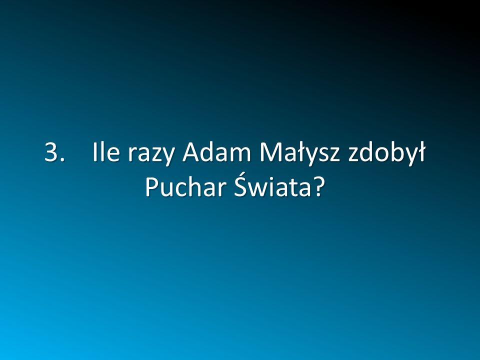 3.Ile razy Adam Małysz zdobył Puchar Świata?