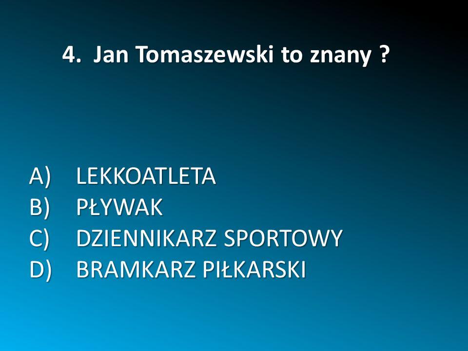 A)LEKKOATLETA B)PŁYWAK C)DZIENNIKARZ SPORTOWY D)BRAMKARZ PIŁKARSKI 4. Jan Tomaszewski to znany ?