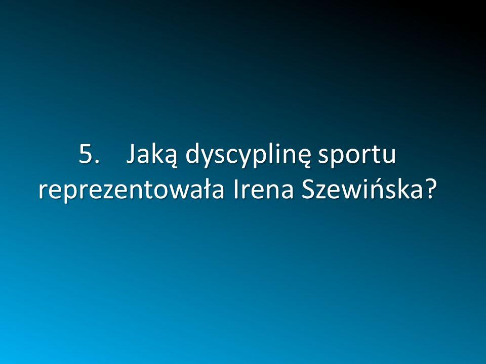 5.Jaką dyscyplinę sportu reprezentowała Irena Szewińska?