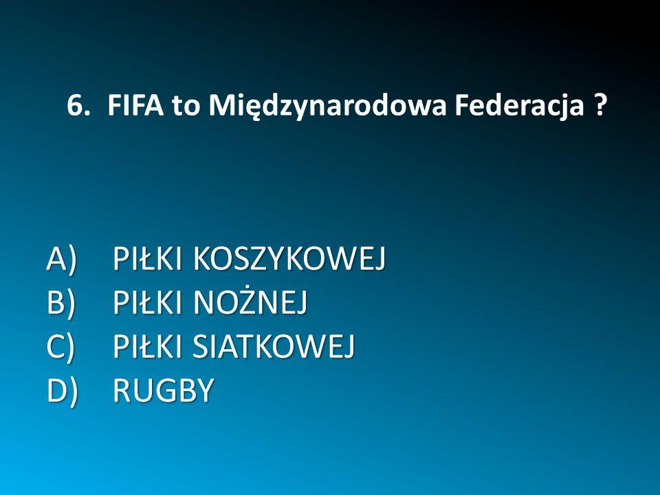 A)PIŁKI KOSZYKOWEJ B)PIŁKI NOŻNEJ C)PIŁKI SIATKOWEJ D)RUGBY 6. FIFA to Międzynarodowa Federacja ?