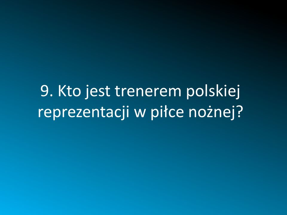9. Kto jest trenerem polskiej reprezentacji w piłce nożnej?