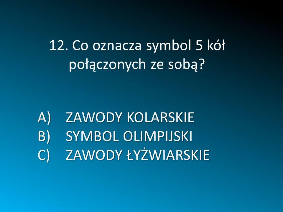 A)ZAWODY KOLARSKIE B)SYMBOL OLIMPIJSKI C)ZAWODY ŁYŻWIARSKIE 12. Co oznacza symbol 5 kół połączonych ze sobą?