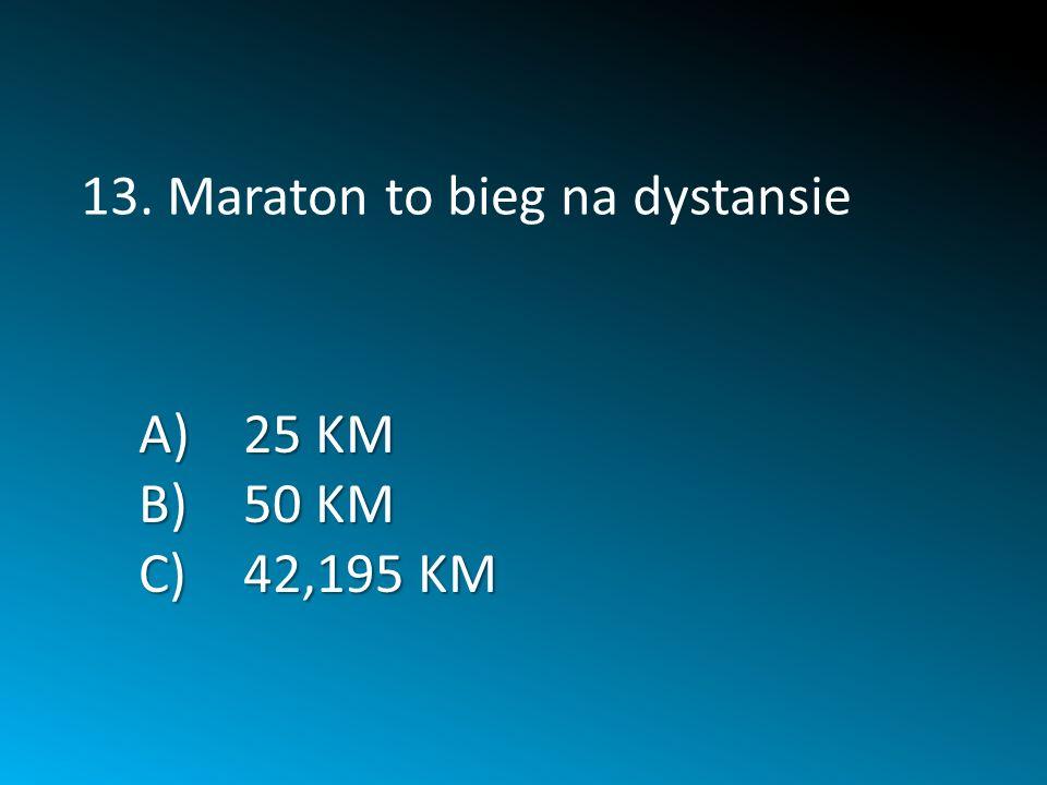A)25 KM B)50 KM C)42,195 KM 13. Maraton to bieg na dystansie