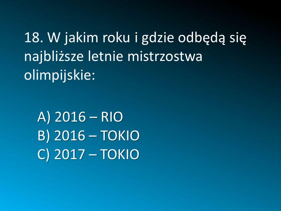 A) 2016 – RIO B) 2016 – TOKIO C) 2017 – TOKIO 18. W jakim roku i gdzie odbędą się najbliższe letnie mistrzostwa olimpijskie: