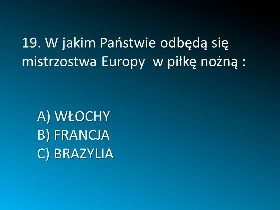 A) WŁOCHY B) FRANCJA C) BRAZYLIA 19. W jakim Państwie odbędą się mistrzostwa Europy w piłkę nożną :