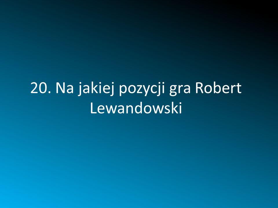 20. Na jakiej pozycji gra Robert Lewandowski