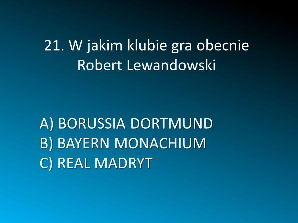 A) BORUSSIA DORTMUND B) BAYERN MONACHIUM C) REAL MADRYT 21. W jakim klubie gra obecnie Robert Lewandowski