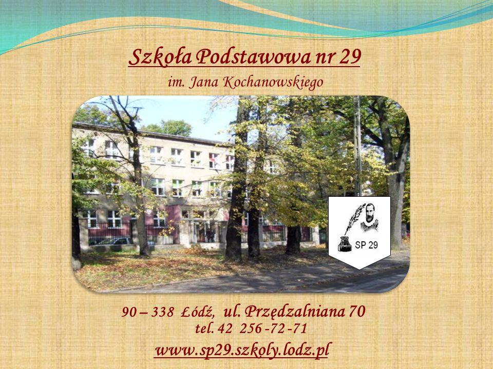 Szkoła Podstawowa nr 29 im. Jana Kochanowskiego 90 – 338 Łódź, ul. Przędzalniana 70 tel. 42 256 -72 -71 www.sp29.szkoly.lodz.pl
