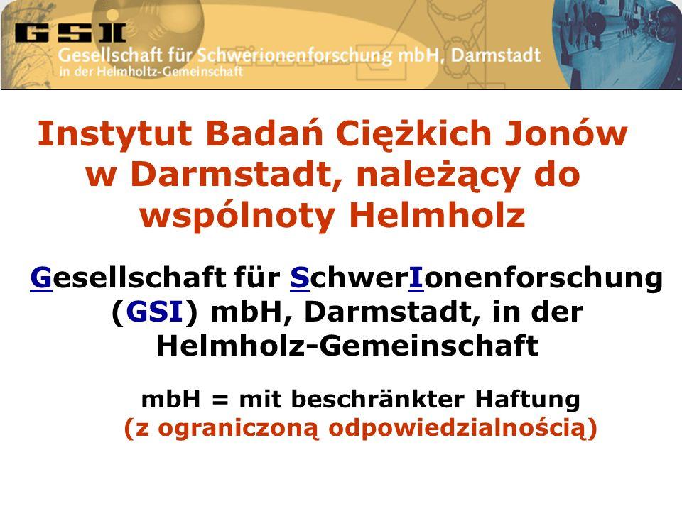 Gesellschaft für SchwerIonenforschung (GSI) mbH, Darmstadt, in der Helmholz-Gemeinschaft mbH = mit beschränkter Haftung (z ograniczoną odpowiedzialnością) Instytut Badań Ciężkich Jonów w Darmstadt, należący do wspólnoty Helmholz