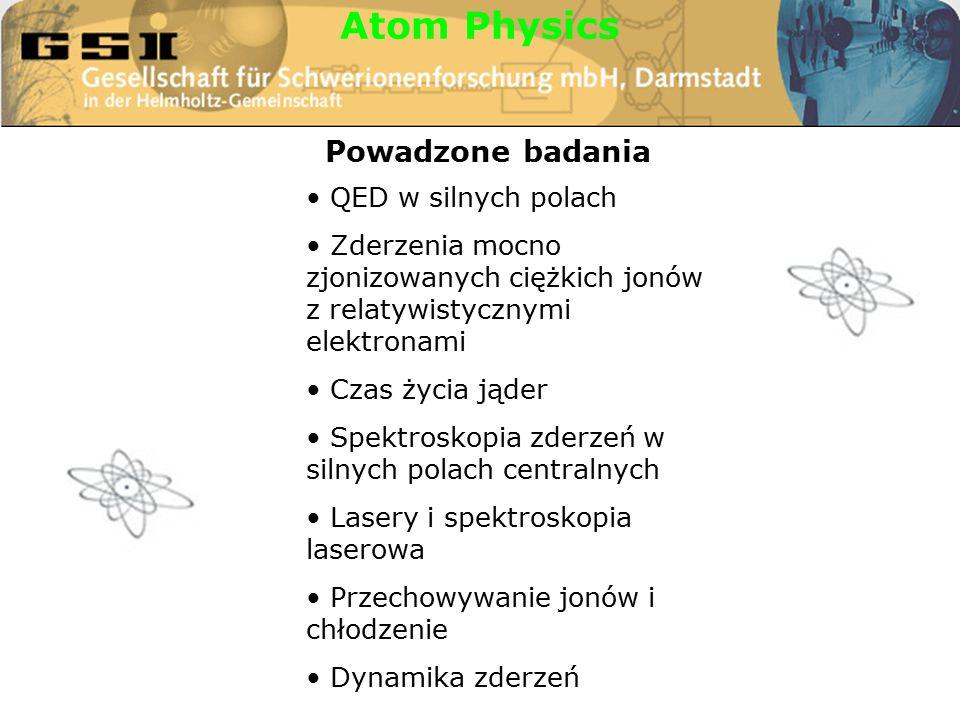 Atom Physics QED w silnych polach Zderzenia mocno zjonizowanych ciężkich jonów z relatywistycznymi elektronami Czas życia jąder Spektroskopia zderzeń w silnych polach centralnych Lasery i spektroskopia laserowa Przechowywanie jonów i chłodzenie Dynamika zderzeń Powadzone badania