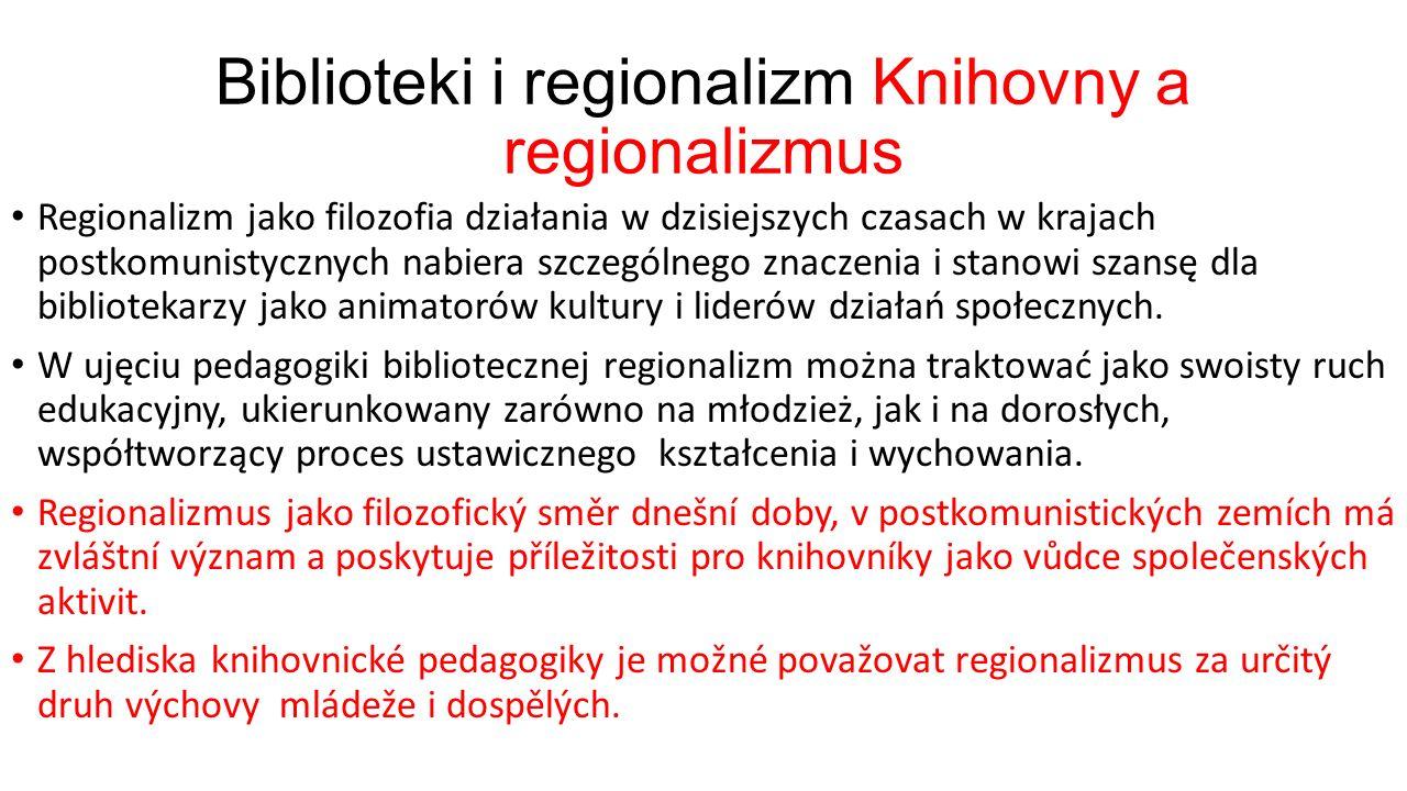 Biblioteki i regionalizm Knihovny a regionalizmus Regionalizm jako filozofia działania w dzisiejszych czasach w krajach postkomunistycznych nabiera szczególnego znaczenia i stanowi szansę dla bibliotekarzy jako animatorów kultury i liderów działań społecznych.