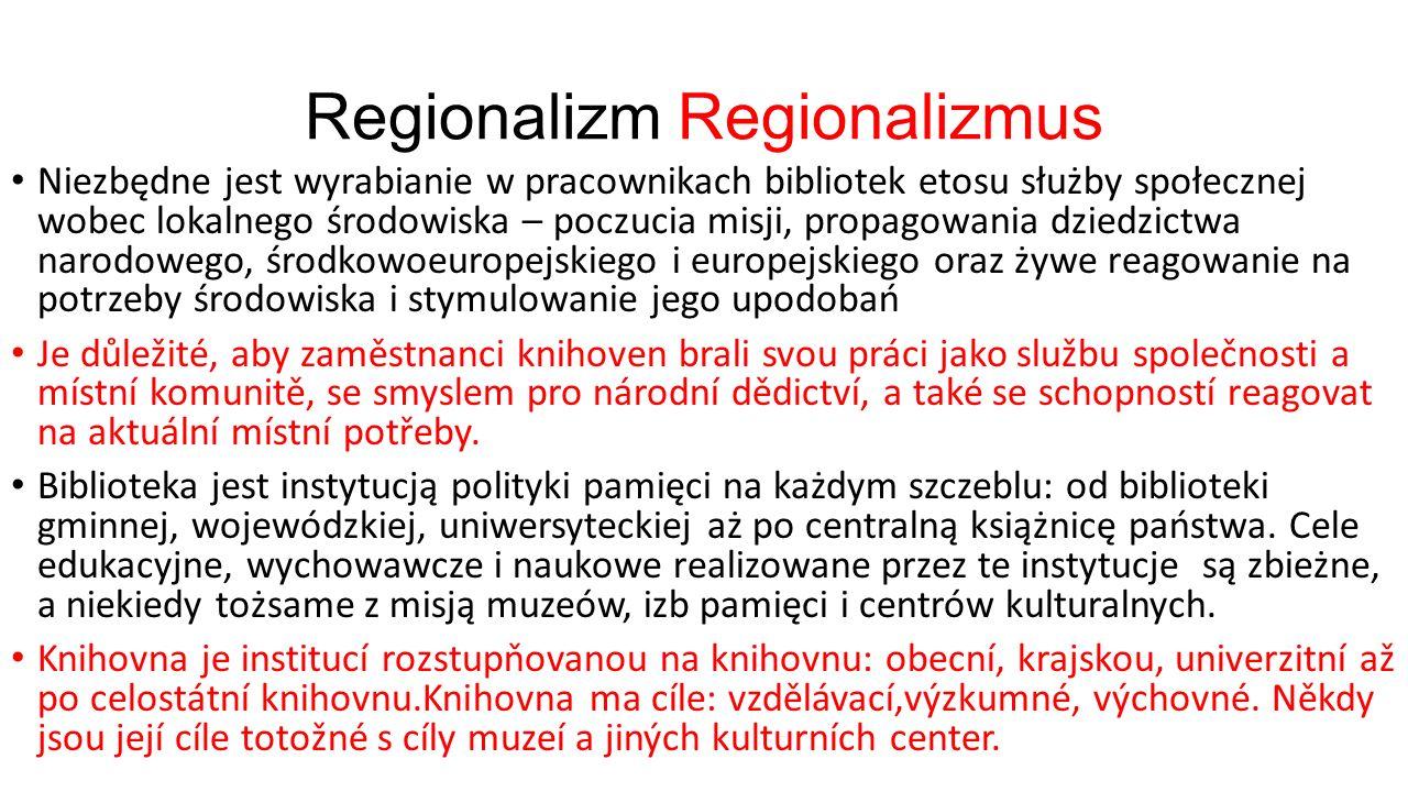 Regionalizm Regionalizmus Niezbędne jest wyrabianie w pracownikach bibliotek etosu służby społecznej wobec lokalnego środowiska – poczucia misji, propagowania dziedzictwa narodowego, środkowoeuropejskiego i europejskiego oraz żywe reagowanie na potrzeby środowiska i stymulowanie jego upodobań Je důležité, aby zaměstnanci knihoven brali svou práci jako službu společnosti a místní komunitě, se smyslem pro národní dědictví, a také se schopností reagovat na aktuální místní potřeby.
