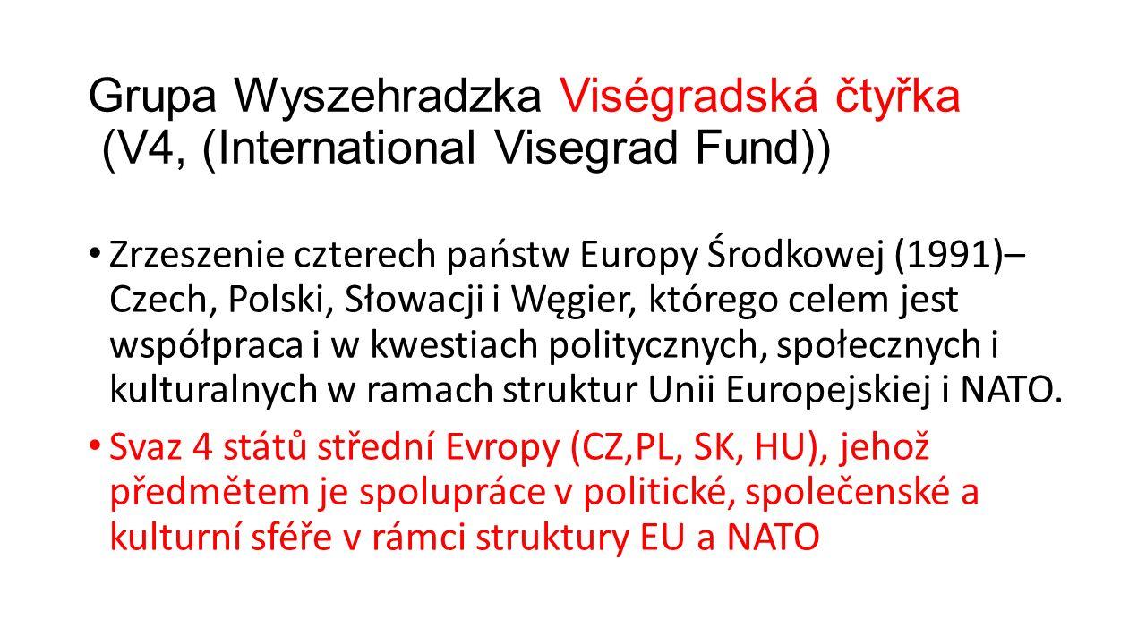 Grupa Wyszehradzka Viségradská čtyřka (V4, (International Visegrad Fund)) Zrzeszenie czterech państw Europy Środkowej (1991)– Czech, Polski, Słowacji i Węgier, którego celem jest współpraca i w kwestiach politycznych, społecznych i kulturalnych w ramach struktur Unii Europejskiej i NATO.