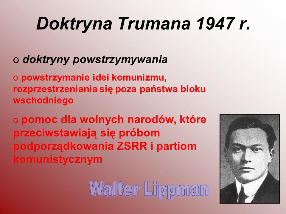 Doktryna Trumana 1947 r. o doktryny powstrzymywania o powstrzymanie idei komunizmu, rozprzestrzeniania się poza państwa bloku wschodniego o pomoc dla
