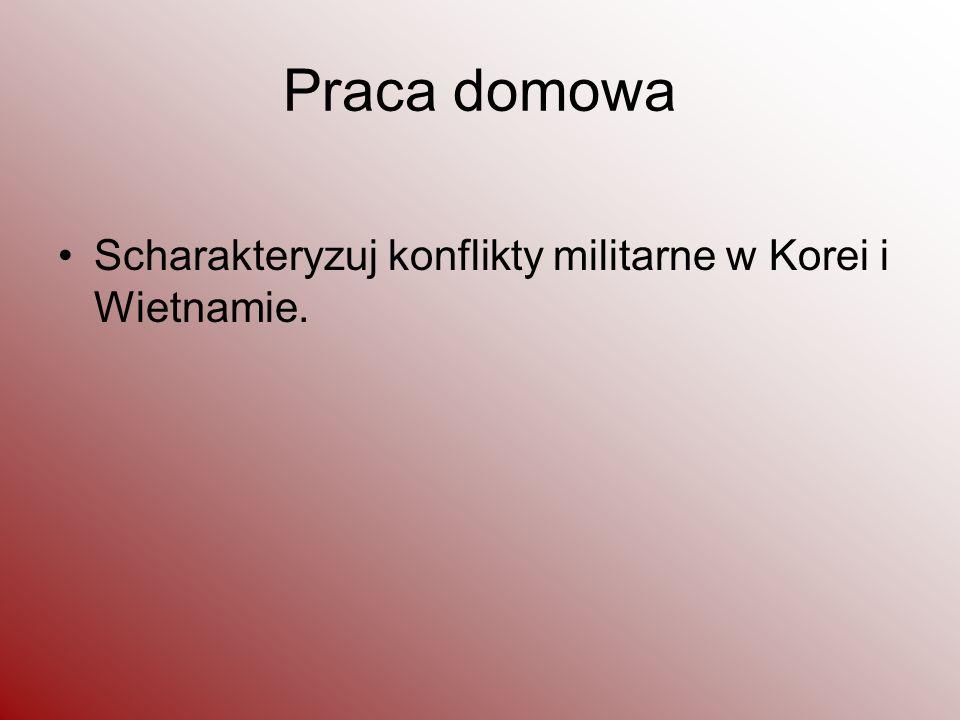 Praca domowa Scharakteryzuj konflikty militarne w Korei i Wietnamie.