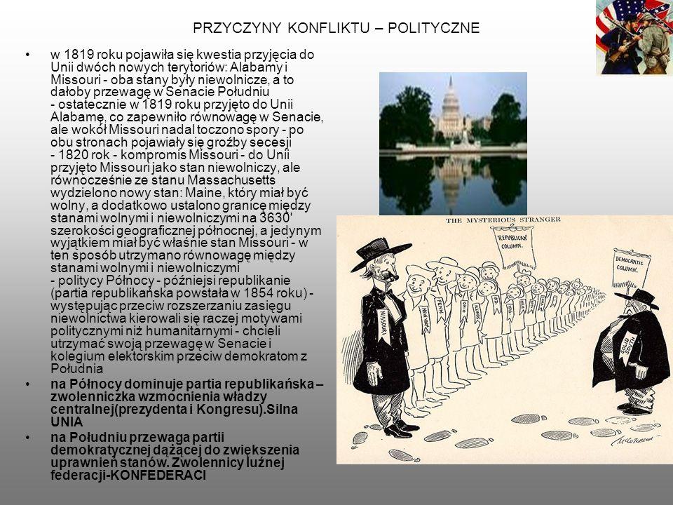 PRZYCZYNY KONFLIKTU – POLITYCZNE w 1819 roku pojawiła się kwestia przyjęcia do Unii dwóch nowych terytoriów: Alabamy i Missouri - oba stany były niewolnicze, a to dałoby przewagę w Senacie Południu - ostatecznie w 1819 roku przyjęto do Unii Alabamę, co zapewniło równowagę w Senacie, ale wokół Missouri nadal toczono spory - po obu stronach pojawiały się groźby secesji - 1820 rok - kompromis Missouri - do Unii przyjęto Missouri jako stan niewolniczy, ale równocześnie ze stanu Massachusetts wydzielono nowy stan: Maine, który miał być wolny, a dodatkowo ustalono granicę między stanami wolnymi i niewolniczymi na 3630 szerokości geograficznej północnej, a jedynym wyjątkiem miał być właśnie stan Missouri - w ten sposób utrzymano równowagę między stanami wolnymi i niewolniczymi - politycy Północy - późniejsi republikanie (partia republikańska powstała w 1854 roku) - występując przeciw rozszerzaniu zasięgu niewolnictwa kierowali się raczej motywami politycznymi niż humanitarnymi - chcieli utrzymać swoją przewagę w Senacie i kolegium elektorskim przeciw demokratom z Południa na Północy dominuje partia republikańska – zwolenniczka wzmocnienia władzy centralnej(prezydenta i Kongresu).Silna UNIA na Południu przewaga partii demokratycznej dążącej do zwiększenia uprawnień stanów.