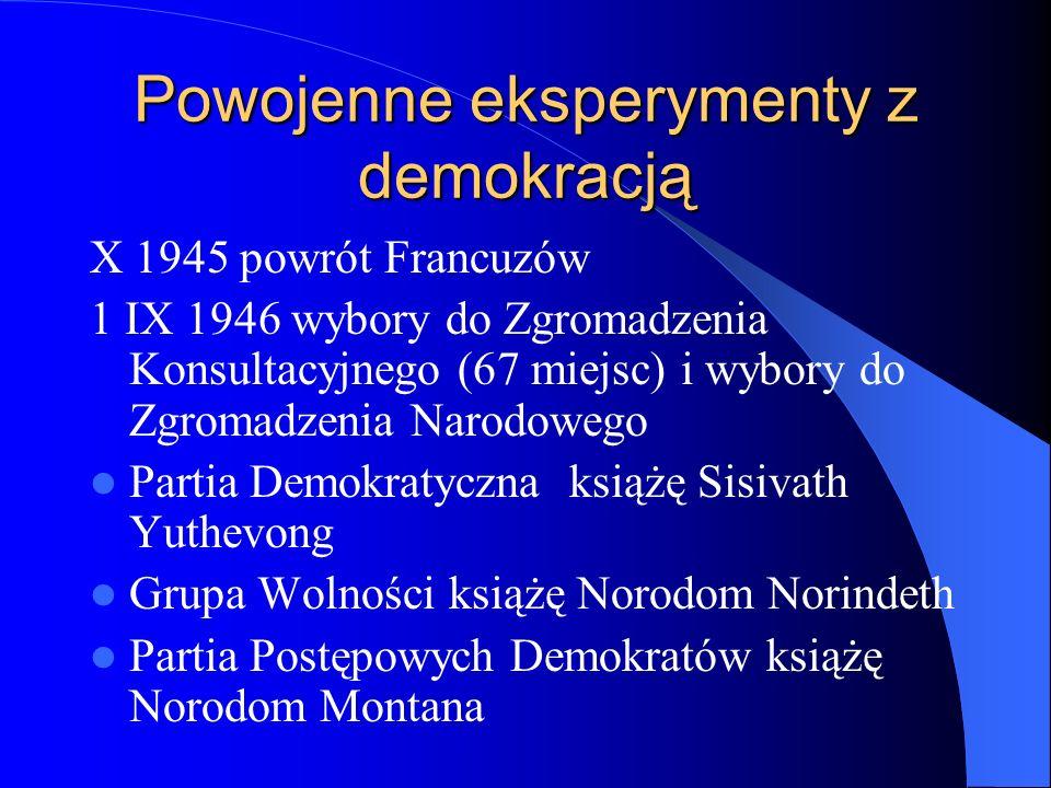 Powojenne eksperymenty z demokracją X 1945 powrót Francuzów 1 IX 1946 wybory do Zgromadzenia Konsultacyjnego (67 miejsc) i wybory do Zgromadzenia Narodowego Partia Demokratyczna książę Sisivath Yuthevong Grupa Wolności książę Norodom Norindeth Partia Postępowych Demokratów książę Norodom Montana