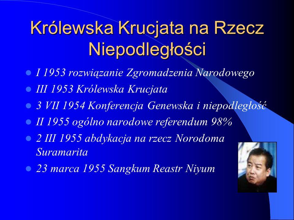 Królewska Krucjata na Rzecz Niepodległości I 1953 rozwiązanie Zgromadzenia Narodowego III 1953 Królewska Krucjata 3 VII 1954 Konferencja Genewska i niepodległość II 1955 ogólno narodowe referendum 98% 2 III 1955 abdykacja na rzecz Norodoma Suramarita 23 marca 1955 Sangkum Reastr Niyum