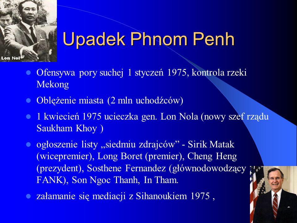 Upadek Phnom Penh Ofensywa pory suchej 1 styczeń 1975, kontrola rzeki Mekong Oblężenie miasta (2 mln uchodźców) 1 kwiecień 1975 ucieczka gen.