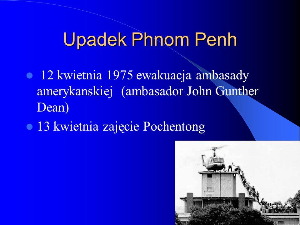 Upadek Phnom Penh 12 kwietnia 1975 ewakuacja ambasady amerykanskiej (ambasador John Gunther Dean) 13 kwietnia zajęcie Pochentong