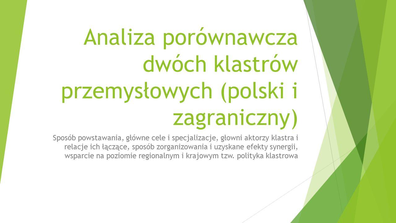 Analiza porównawcza dwóch klastrów przemysłowych (polski i zagraniczny) Sposób powstawania, główne cele i specjalizacje, głowni aktorzy klastra i relacje ich łączące, sposób zorganizowania i uzyskane efekty synergii, wsparcie na poziomie regionalnym i krajowym tzw.