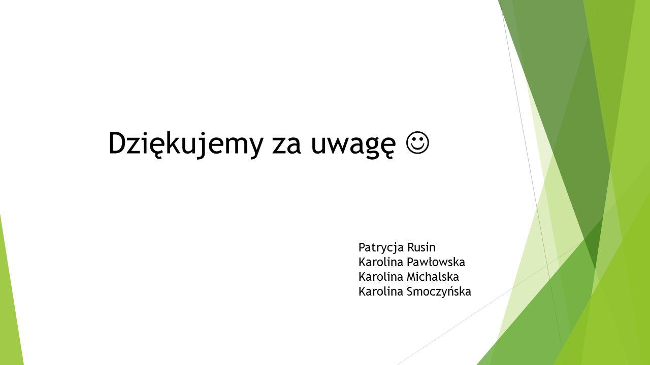 Patrycja Rusin Karolina Pawłowska Karolina Michalska Karolina Smoczyńska Dziękujemy za uwagę