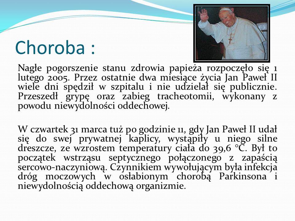 Choroba : Nagłe pogorszenie stanu zdrowia papieża rozpoczęło się 1 lutego 2005. Przez ostatnie dwa miesiące życia Jan Paweł II wiele dni spędził w szp