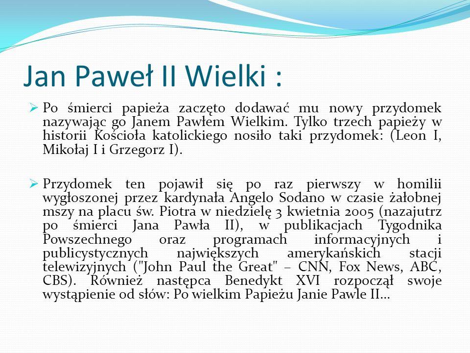 Jan Paweł II Wielki :  Po śmierci papieża zaczęto dodawać mu nowy przydomek nazywając go Janem Pawłem Wielkim. Tylko trzech papieży w historii Kościo