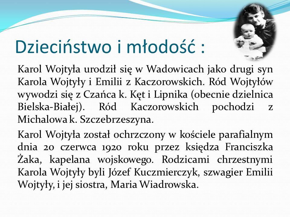 Dzieciństwo i młodość : Karol Wojtyła urodził się w Wadowicach jako drugi syn Karola Wojtyły i Emilii z Kaczorowskich. Ród Wojtyłów wywodzi się z Czań