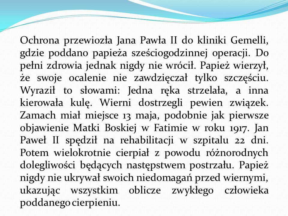 Ochrona przewiozła Jana Pawła II do kliniki Gemelli, gdzie poddano papieża sześciogodzinnej operacji. Do pełni zdrowia jednak nigdy nie wrócił. Papież