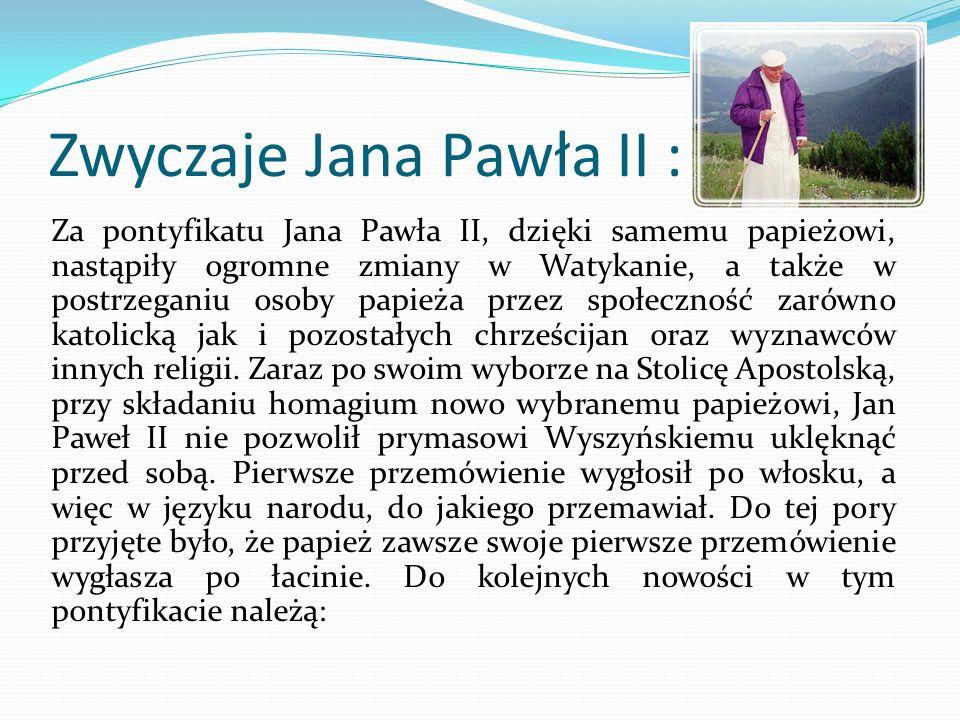 Zwyczaje Jana Pawła II : Za pontyfikatu Jana Pawła II, dzięki samemu papieżowi, nastąpiły ogromne zmiany w Watykanie, a także w postrzeganiu osoby papieża przez społeczność zarówno katolicką jak i pozostałych chrześcijan oraz wyznawców innych religii.