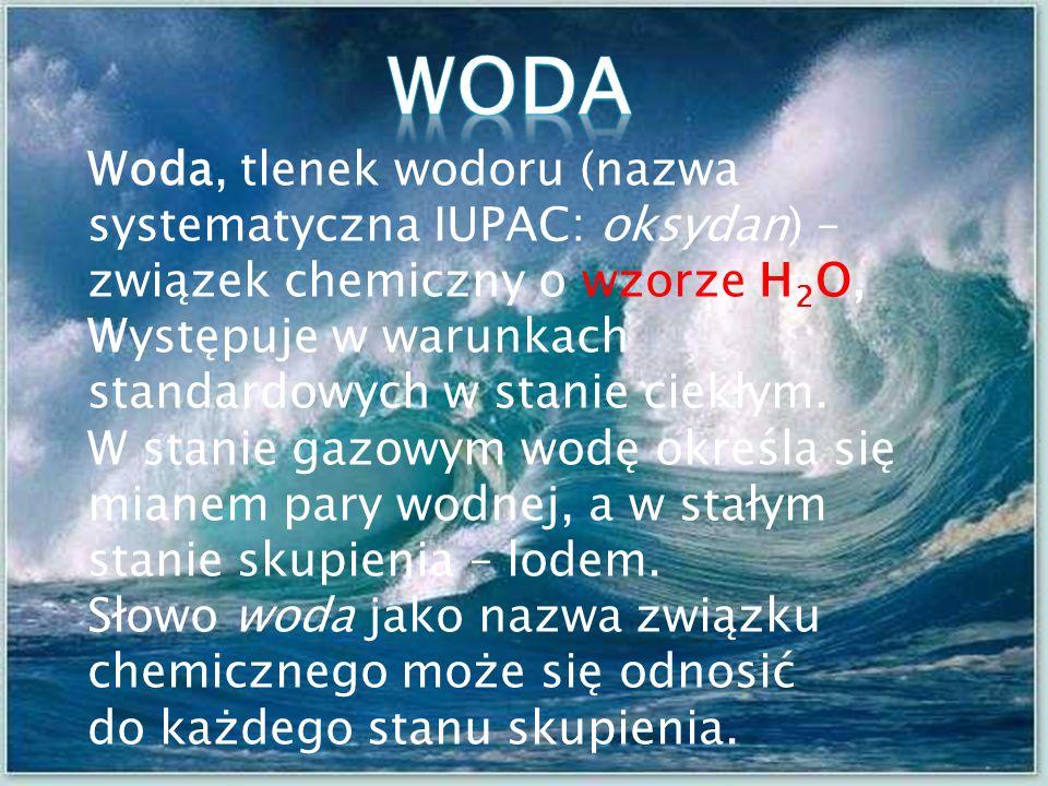 Woda, tlenek wodoru (nazwa systematyczna IUPAC: oksydan) – związek chemiczny o wzorze H 2 O, Występuje w warunkach standardowych w stanie ciekłym.